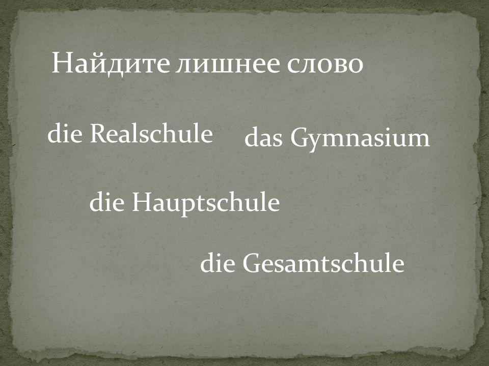 Найдите лишнее слово die Realschule das Gymnasium die Hauptschule die Gesamtschule
