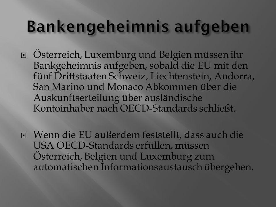  Österreich, Luxemburg und Belgien müssen ihr Bankgeheimnis aufgeben, sobald die EU mit den fünf Drittstaaten Schweiz, Liechtenstein, Andorra, San Marino und Monaco Abkommen über die Auskunftserteilung über ausländische Kontoinhaber nach OECD-Standards schließt.