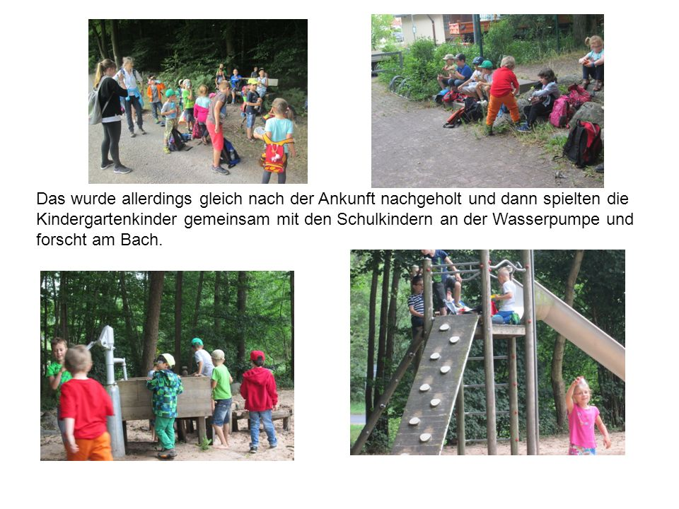 Das wurde allerdings gleich nach der Ankunft nachgeholt und dann spielten die Kindergartenkinder gemeinsam mit den Schulkindern an der Wasserpumpe und forscht am Bach.
