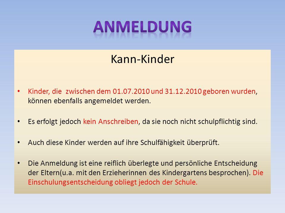 Kann-Kinder Kinder, die zwischen dem 01.07.2010 und 31.12.2010 geboren wurden, können ebenfalls angemeldet werden. Es erfolgt jedoch kein Anschreiben,