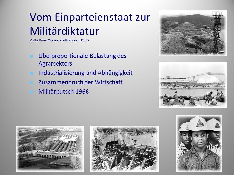 Vom Einparteienstaat zur Militärdiktatur Volta River Wasserkraftprojekt, 1958- Überproportionale Belastung des Agrarsektors Industrialisierung und Abh