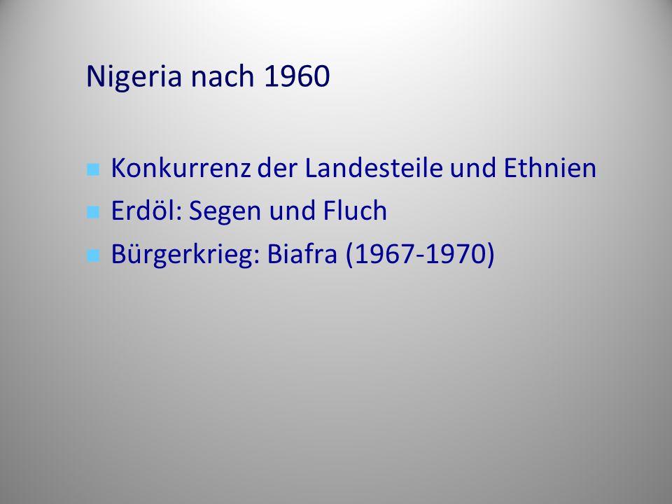 Nigeria nach 1960 Konkurrenz der Landesteile und Ethnien Erdöl: Segen und Fluch Bürgerkrieg: Biafra (1967-1970)