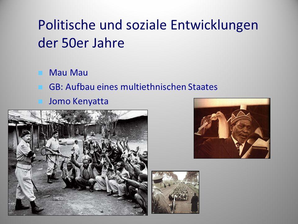 Politische und soziale Entwicklungen der 50er Jahre Mau Mau GB: Aufbau eines multiethnischen Staates Jomo Kenyatta