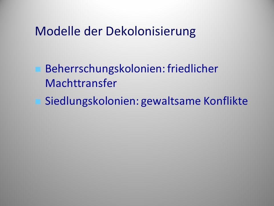 Modelle der Dekolonisierung Beherrschungskolonien: friedlicher Machttransfer Siedlungskolonien: gewaltsame Konflikte