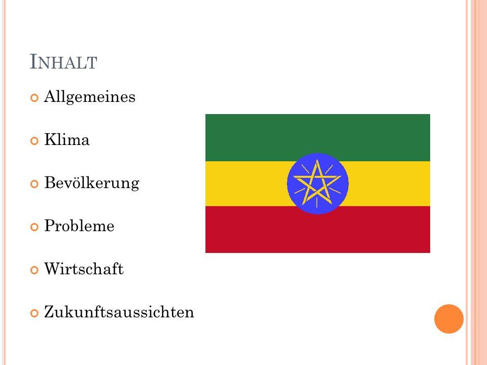 A LLGEMEINES Nord-Osten Afrikas Nachbarländer: Dschibuti, Eritrea, Kenia, Somalia, Sudan 78.000.000 Menschen 1.127.127 km² Ras Daschan Terara (4.545m) Koba-Senke (-116m) Bodenschätze: Mangan, Gold, Platin, Edelsteine, Ölvorkommen