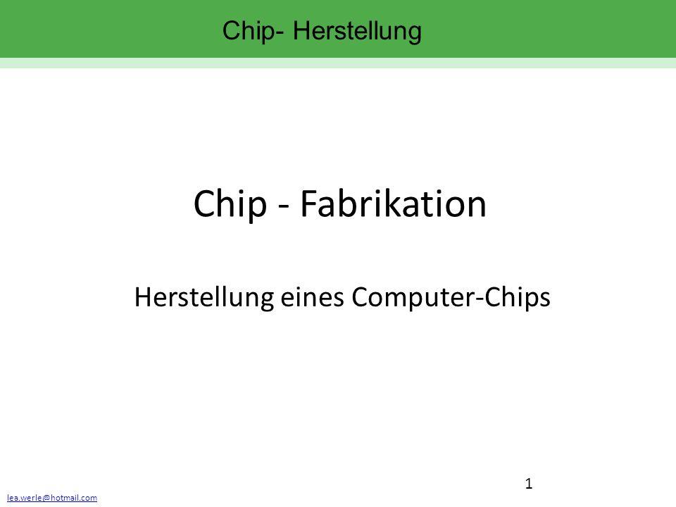 lea.werle@hotmail.com 1 Chip- Herstellung Chip - Fabrikation Herstellung eines Computer-Chips