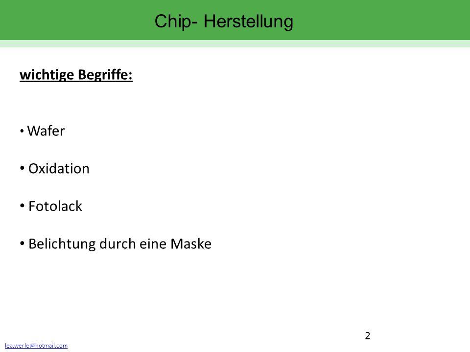 lea.werle@hotmail.com 2 Chip- Herstellung wichtige Begriffe: Wafer Oxidation Fotolack Belichtung durch eine Maske
