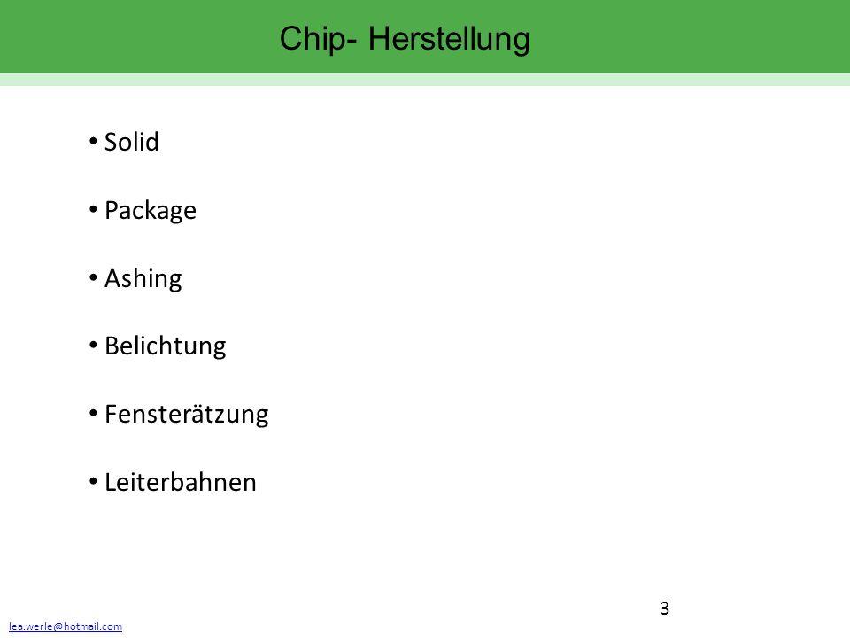 lea.werle@hotmail.com 3 Chip- Herstellung Solid Package Ashing Belichtung Fensterätzung Leiterbahnen