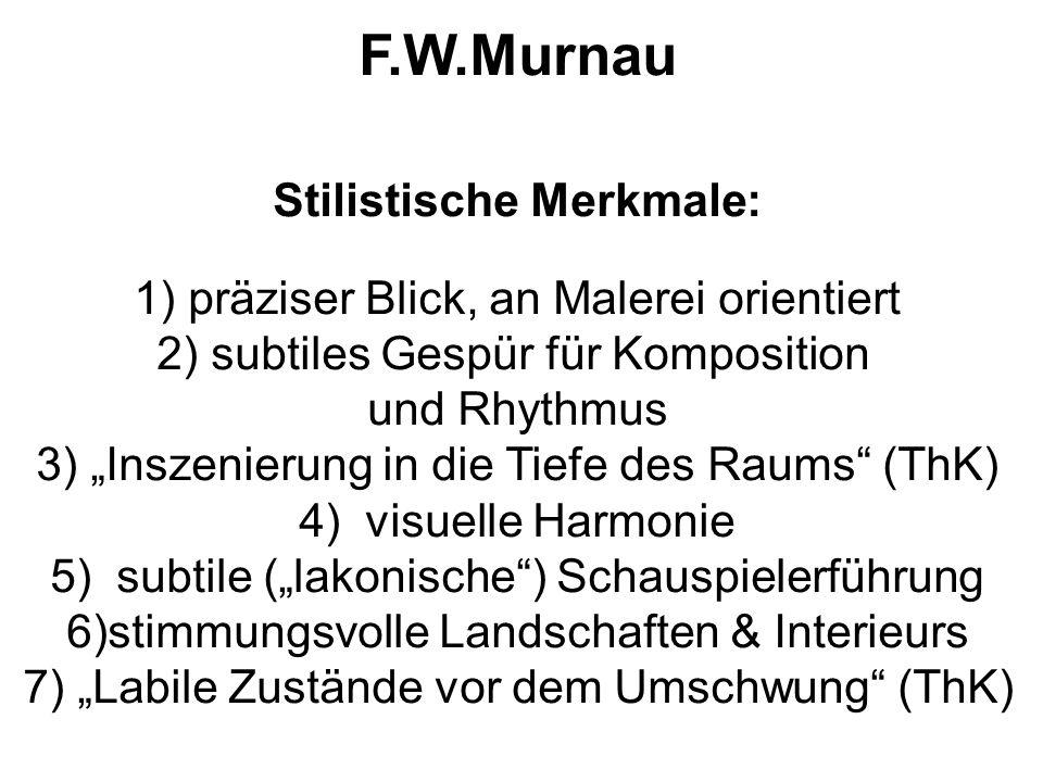 """F.W.Murnau Stilistische Merkmale: 1) präziser Blick, an Malerei orientiert 2) subtiles Gespür für Komposition und Rhythmus 3) """"Inszenierung in die Tiefe des Raums (ThK) 4) visuelle Harmonie 5) subtile (""""lakonische ) Schauspielerführung 6)stimmungsvolle Landschaften & Interieurs 7) """"Labile Zustände vor dem Umschwung (ThK)"""