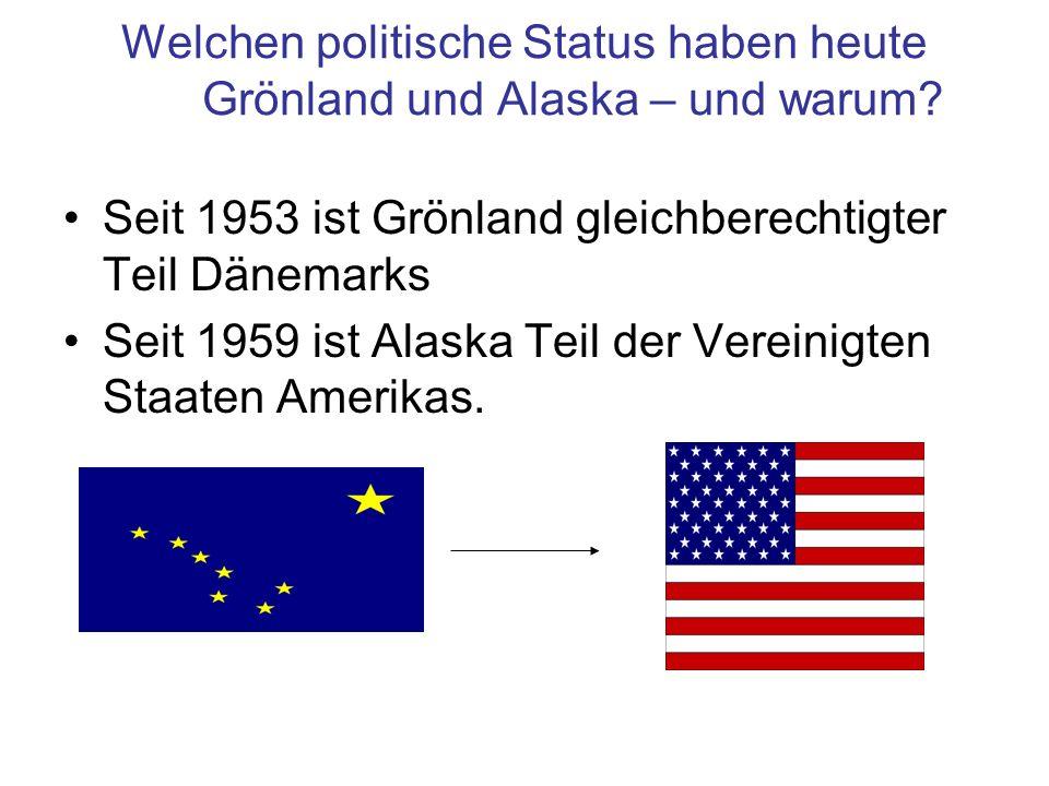 Welchen politische Status haben heute Grönland und Alaska – und warum? Seit 1953 ist Grönland gleichberechtigter Teil Dänemarks Seit 1959 ist Alaska T