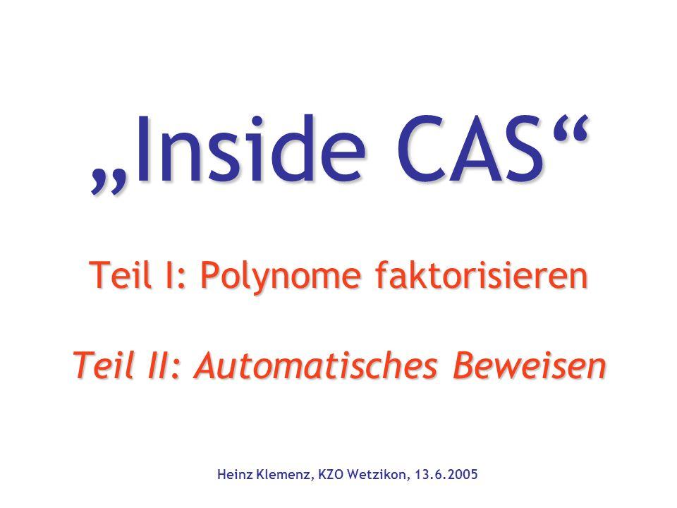 """""""Inside CAS Teil I: Polynome faktorisieren Teil II: Automatisches Beweisen Heinz Klemenz, KZO Wetzikon, 13.6.2005"""