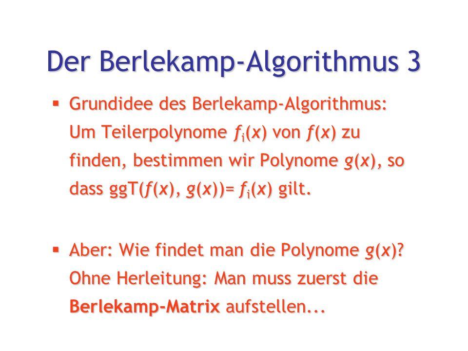 Der Berlekamp-Algorithmus 3  Grundidee des Berlekamp-Algorithmus: Um Teilerpolynome f i (x) von f(x) zu finden, bestimmen wir Polynome g(x), so dass ggT(f(x), g(x))= f i (x) gilt.