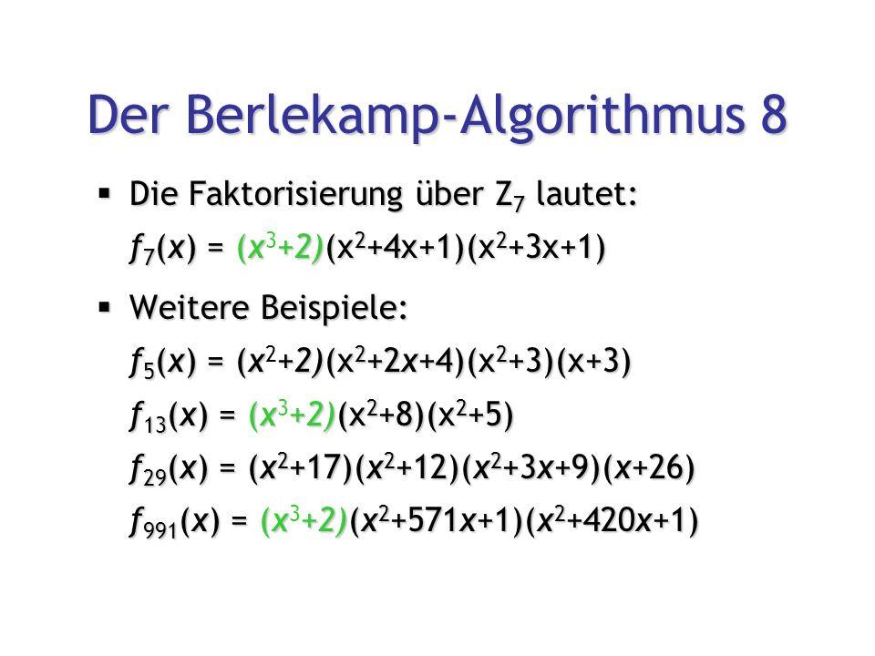Der Berlekamp-Algorithmus 8  Die Faktorisierung über Z 7 lautet: f 7 (x) = (x+2)(x 2 +4x+1)(x 2 +3x+1)  Die Faktorisierung über Z 7 lautet: f 7 (x) = (x 3 +2)(x 2 +4x+1)(x 2 +3x+1)  Weitere Beispiele: f 5 (x) = (x+2)(x 2 +2x+4)(x 2 +3)(x+3) f 13 (x) = (x+2)(x 2 +8)(x 2 +5) f 29 (x) = (x 2 +17)(x 2 +12)(x 2 +3x+9)(x+26) f 991 (x) = (x+2)(x 2 +571x+1)(x 2 +420x+1)  Weitere Beispiele: f 5 (x) = (x 2 +2)(x 2 +2x+4)(x 2 +3)(x+3) f 13 (x) = (x 3 +2)(x 2 +8)(x 2 +5) f 29 (x) = (x 2 +17)(x 2 +12)(x 2 +3x+9)(x+26) f 991 (x) = (x 3 +2)(x 2 +571x+1)(x 2 +420x+1)