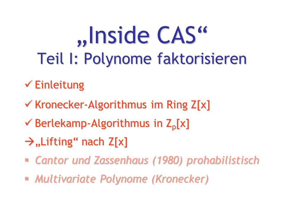 """""""Inside CAS Teil I: Polynome faktorisieren Einleitung Einleitung Kronecker-Algorithmus im Ring Z[x] Kronecker-Algorithmus im Ring Z[x] Berlekamp-Algorithmus in Z p [x] Berlekamp-Algorithmus in Z p [x]  """"Lifting nach Z[x]  Cantor und Zassenhaus (1980) prohabilistisch  Multivariate Polynome (Kronecker)"""