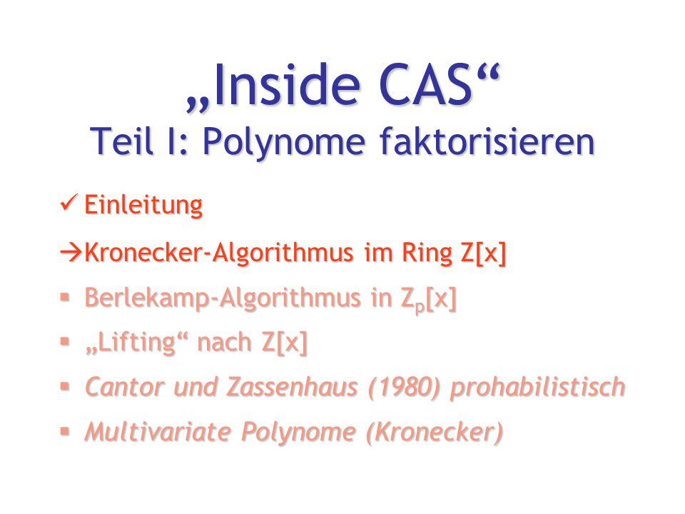 """""""Inside CAS Teil I: Polynome faktorisieren Einleitung Einleitung  Kronecker-Algorithmus im Ring Z[x]  Berlekamp-Algorithmus in Z p [x]  """"Lifting nach Z[x]  Cantor und Zassenhaus (1980) prohabilistisch  Multivariate Polynome (Kronecker)"""