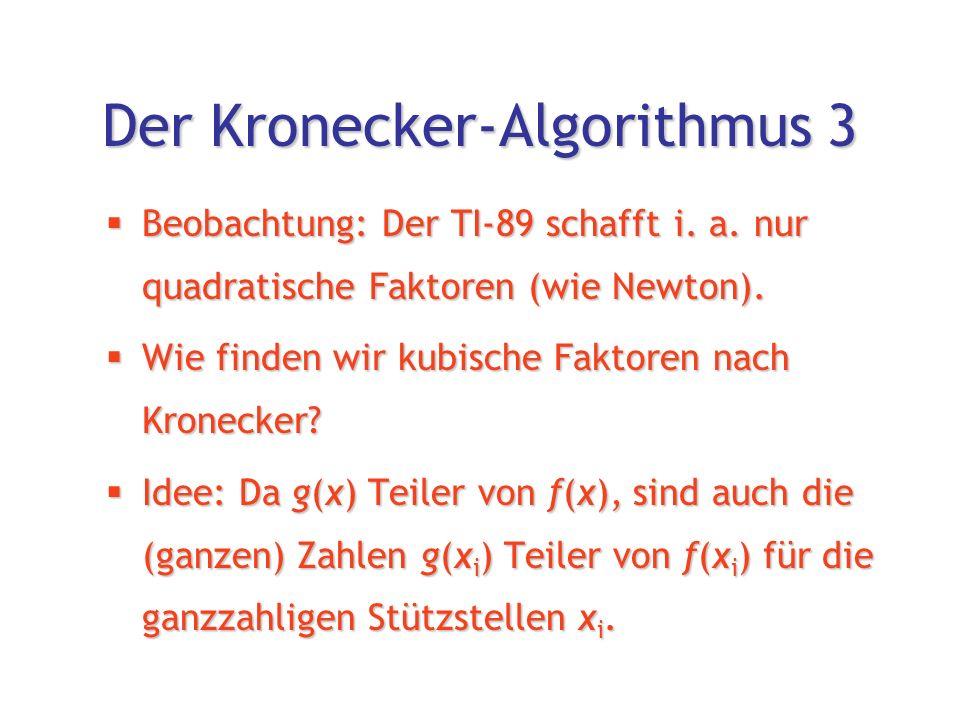 Der Kronecker-Algorithmus 4  Beispiel: f(x) = x 7 +2x 4 +x 3 +2  Ansatz:g(x) = x 3 +ax 2 +bx+c  x-Werte:-101 f(xi)226f(xi)226f(xi)226f(xi)226  g(x i )±1,±2±1,±2±1,±2 ±3,±6  Damit sind 4·4·8 = 128 bzw.