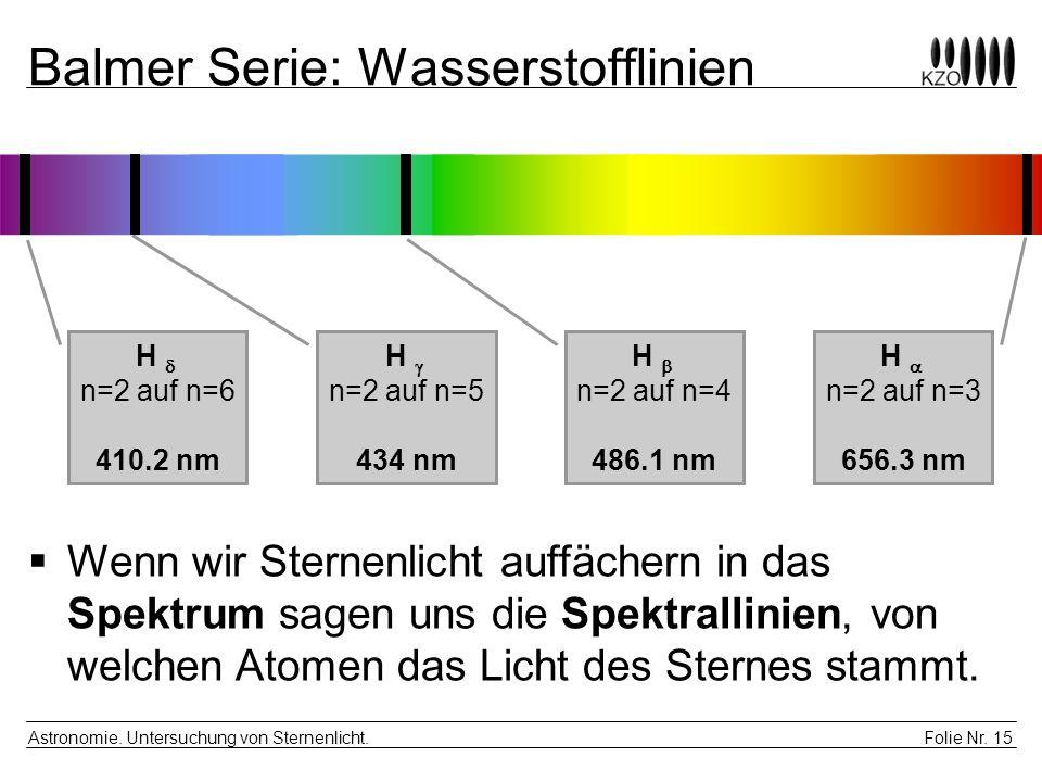 Folie Nr. 15 Astronomie. Untersuchung von Sternenlicht. Balmer Serie: Wasserstofflinien H  n=2 auf n=3 656.3 nm H  n=2 auf n=4 486.1 nm H  n=2 auf