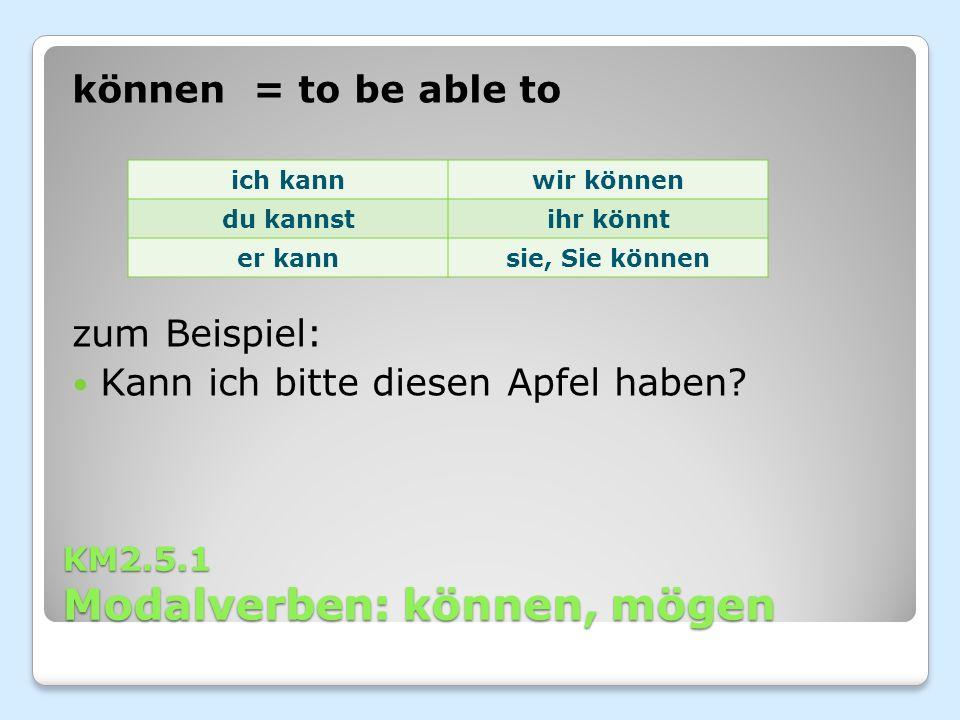 KM2.5.1 Modalverben: können, mögen können = to be able to zum Beispiel: Kann ich bitte diesen Apfel haben.