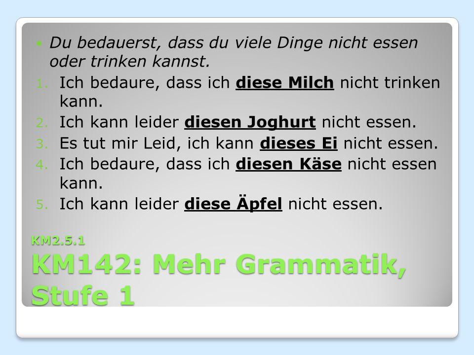 KM2.5.1 KM142: Mehr Grammatik, Stufe 1 Du bedauerst, dass du viele Dinge nicht essen oder trinken kannst.