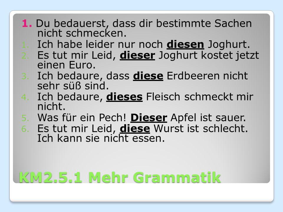 KM2.5.1 Mehr Grammatik 1. Du bedauerst, dass dir bestimmte Sachen nicht schmecken.