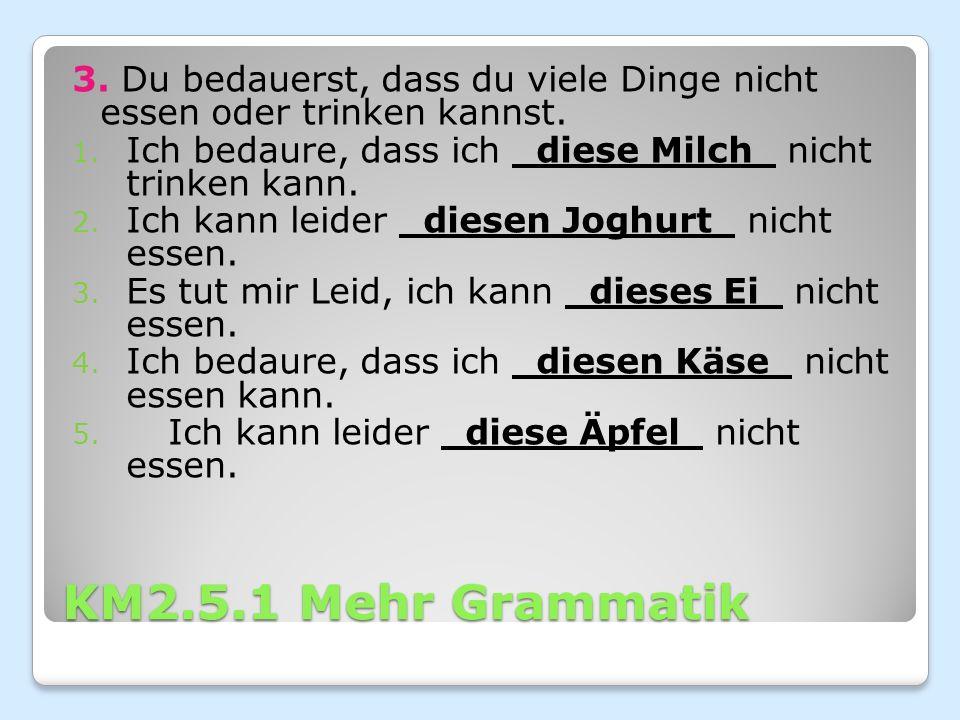 KM2.5.1 Mehr Grammatik 3. Du bedauerst, dass du viele Dinge nicht essen oder trinken kannst.