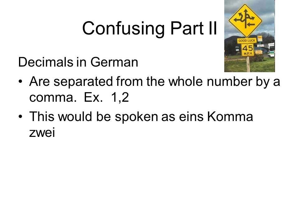 Confusing Part II Decimals in German Are separated from the whole number by a comma. Ex. 1,2 This would be spoken as eins Komma zwei