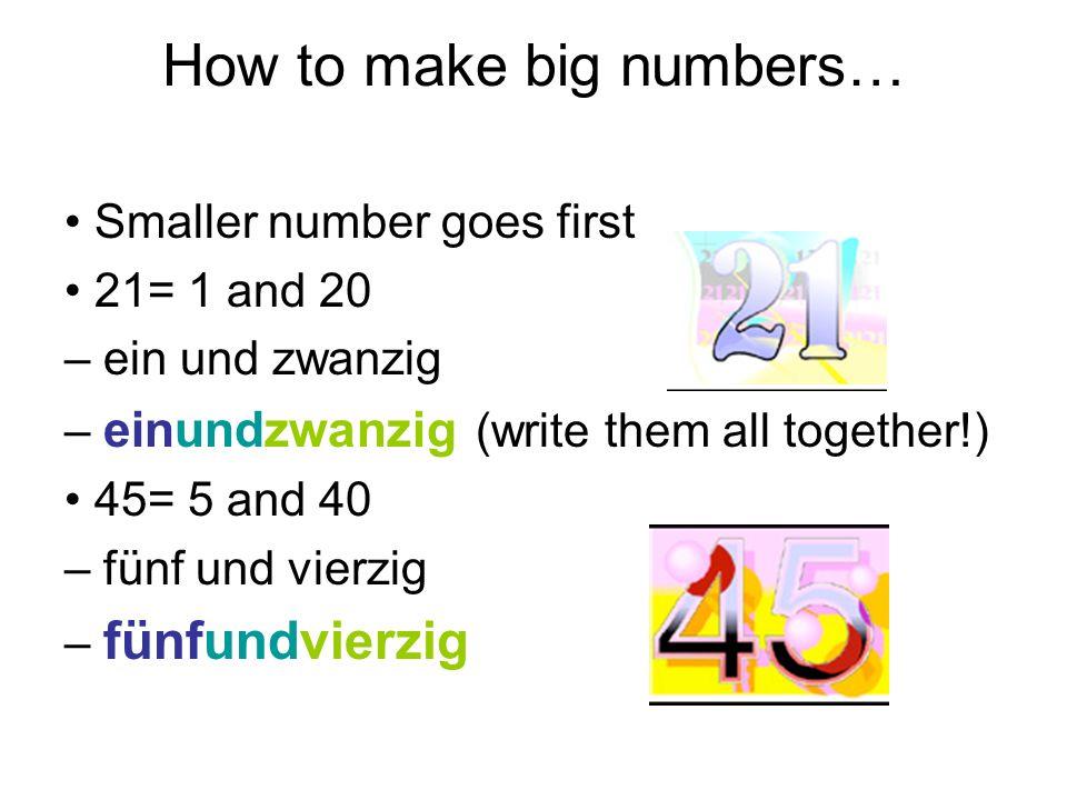 How to make big numbers… Smaller number goes first 21= 1 and 20 – ein und zwanzig – einundzwanzig (write them all together!) 45= 5 and 40 – fünf und v