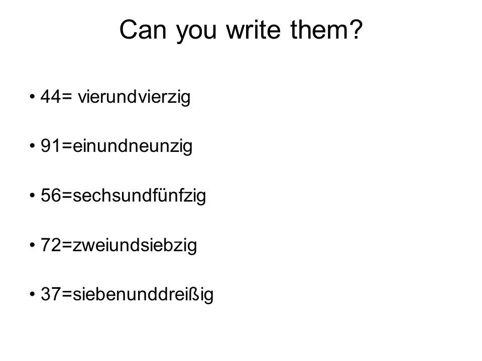 Can you write them? 44= vierundvierzig 91=einundneunzig 56=sechsundfünfzig 72=zweiundsiebzig 37=siebenunddreißig