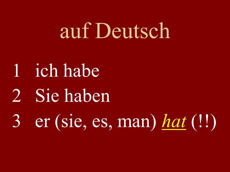 auf Deutsch 1ich habe 2Sie haben 3er (sie, es, man) hat (!!)