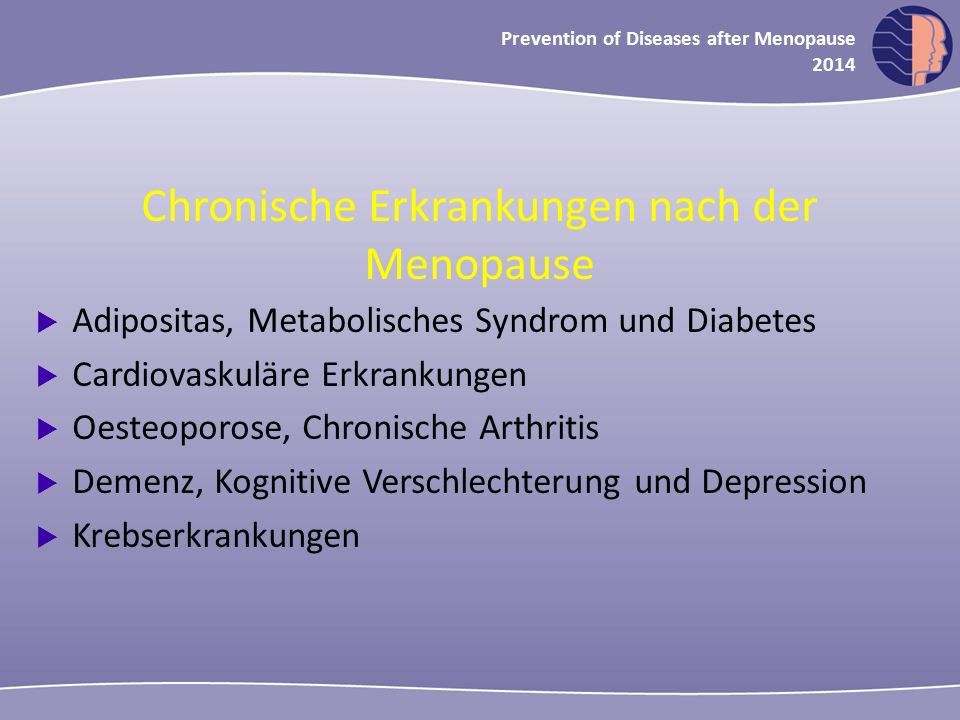 Oncology in midlife and beyond 2013 Prevention of Diseases after Menopause 2014 Chronische Erkrankungen nach der Menopause  Adipositas, Metabolisches Syndrom und Diabetes  Cardiovaskuläre Erkrankungen  Oesteoporose, Chronische Arthritis  Demenz, Kognitive Verschlechterung und Depression  Krebserkrankungen