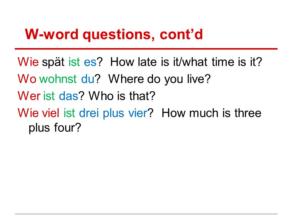 W-word questions, cont'd Wie spät ist es. How late is it/what time is it.