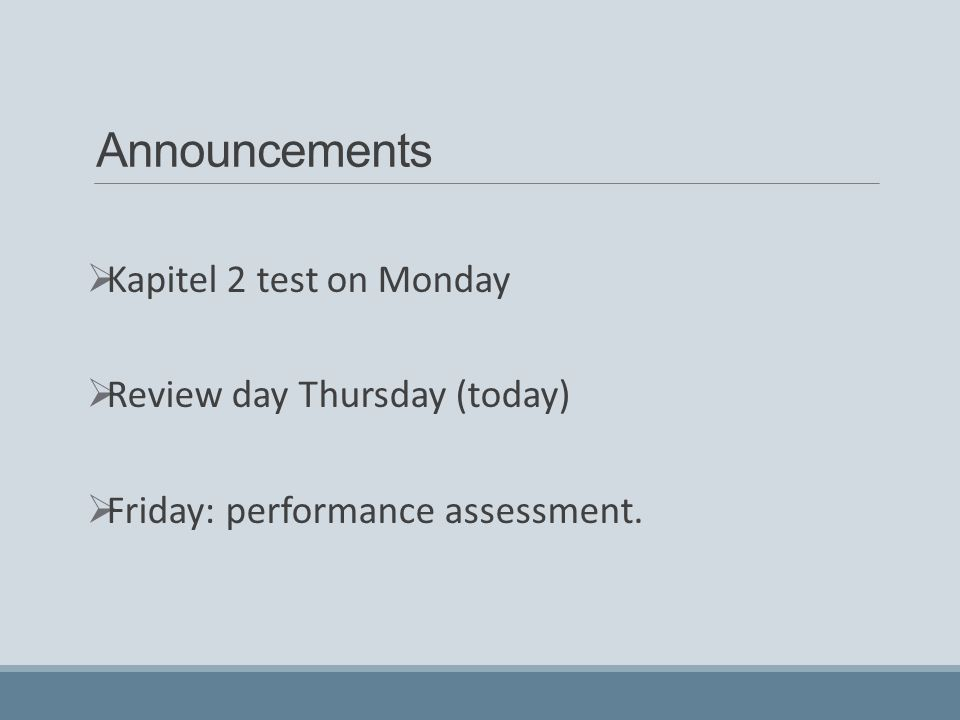Announcements  Kapitel 2 test on Monday  Review day Thursday (today)  Friday: performance assessment.
