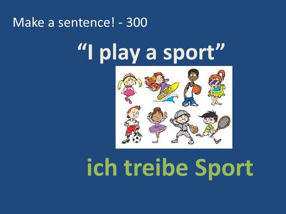 Make a sentence! - 300 ich treibe Sport I play a sport