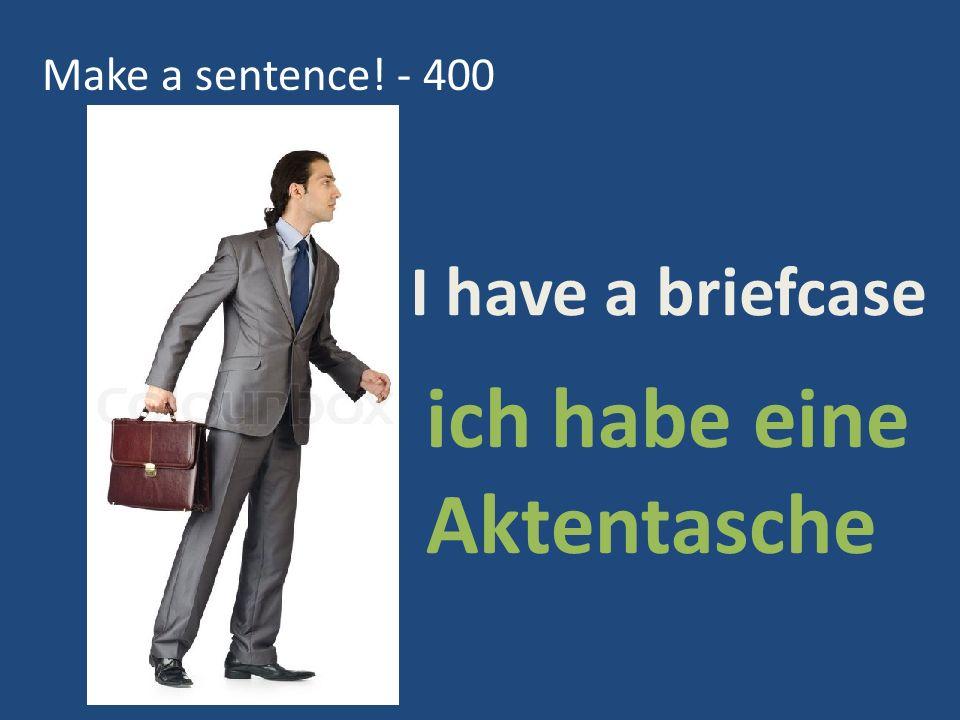 Make a sentence! - 400 ich habe eine Aktentasche I have a briefcase