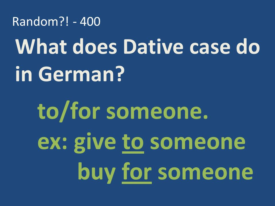 Random?. - 400 What does Dative case do in German.