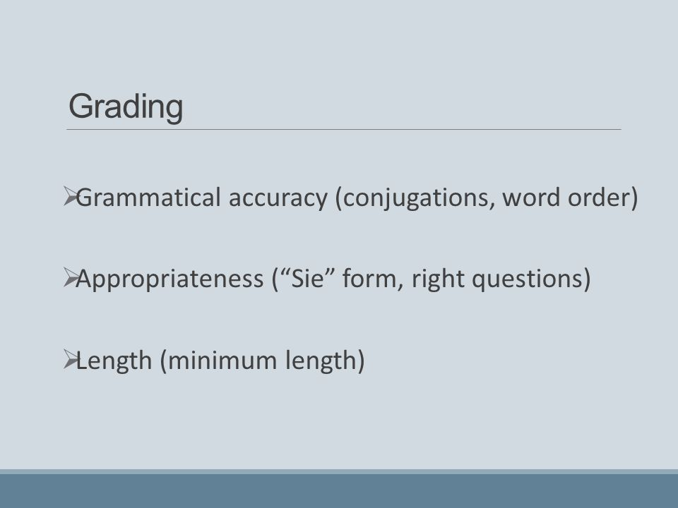 Grading  Grammatical accuracy (conjugations, word order)  Appropriateness ( Sie form, right questions)  Length (minimum length)