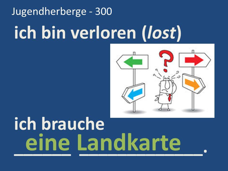 Jugendherberge - 300 ich bin verloren (lost) ich brauche ______ _____________. eine Landkarte