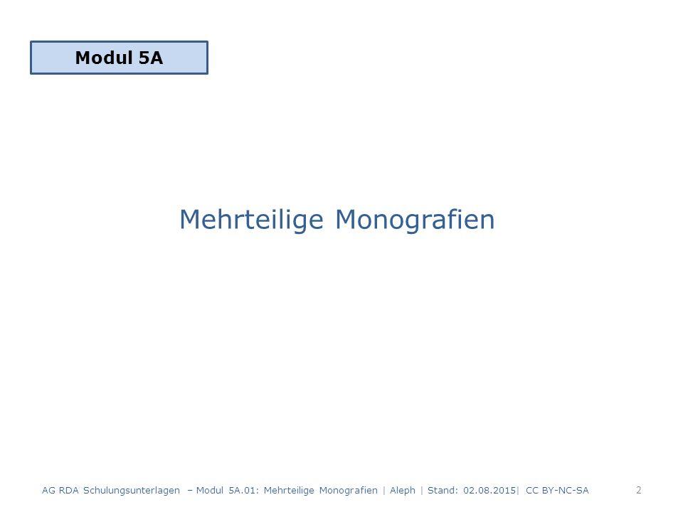 Mehrteilige Monografien Modul 5A 2 AG RDA Schulungsunterlagen – Modul 5A.01: Mehrteilige Monografien | Aleph | Stand: 02.08.2015| CC BY-NC-SA