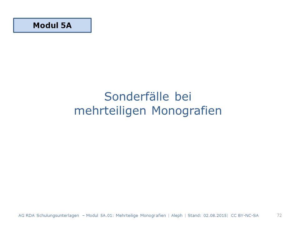 Sonderfälle bei mehrteiligen Monografien Modul 5A 72 AG RDA Schulungsunterlagen – Modul 5A.01: Mehrteilige Monografien | Aleph | Stand: 02.08.2015| CC