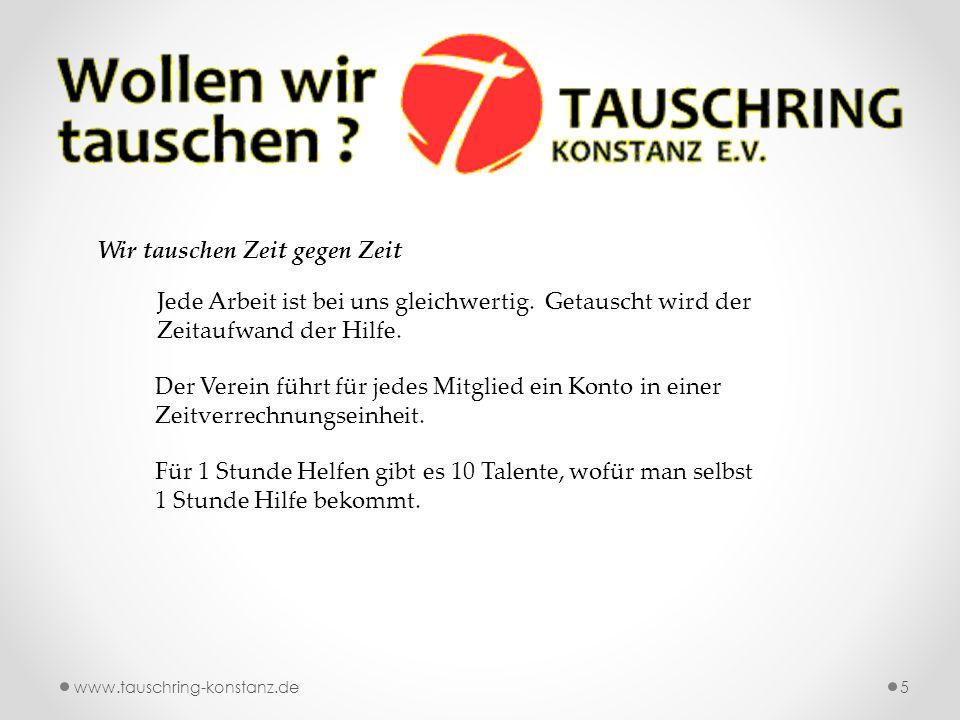 www.tauschring-konstanz.de5 Wir tauschen Zeit gegen Zeit Jede Arbeit ist bei uns gleichwertig.