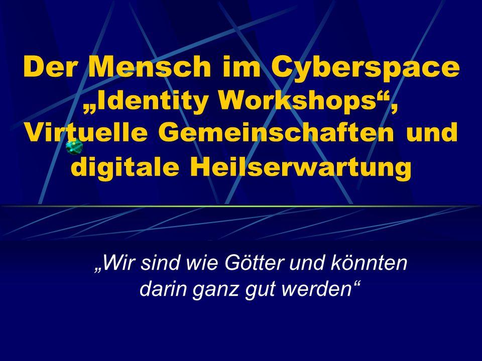 """Der Mensch im Cyberspace """"Identity Workshops , Virtuelle Gemeinschaften und digitale Heilserwartung """"Wir sind wie Götter und könnten darin ganz gut werden"""