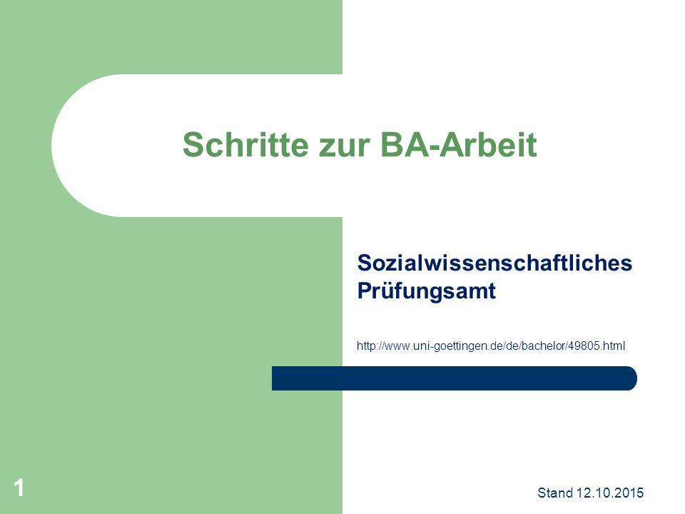 Sozialwissenschaftliches Prüfungsamt http://www.uni-goettingen.de/de/bachelor/49805.html Schritte zur BA-Arbeit Stand 12.10.2015 1