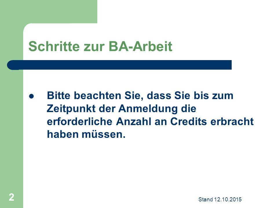 Schritte zur BA-Arbeit Bitte beachten Sie, dass Sie bis zum Zeitpunkt der Anmeldung die erforderliche Anzahl an Credits erbracht haben müssen. Stand 1