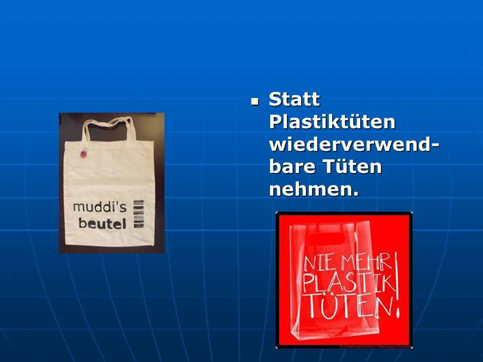 Statt Plastiktüten wiederverwend- bare Tüten nehmen.