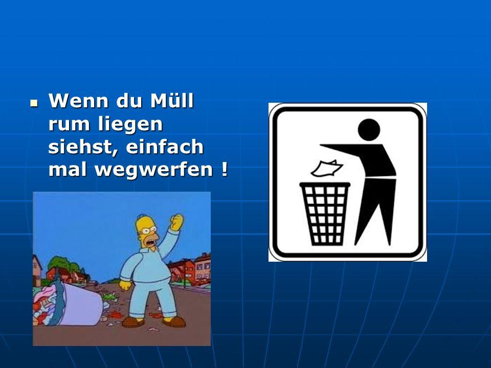 Wenn du Müll rum liegen siehst, einfach mal wegwerfen .