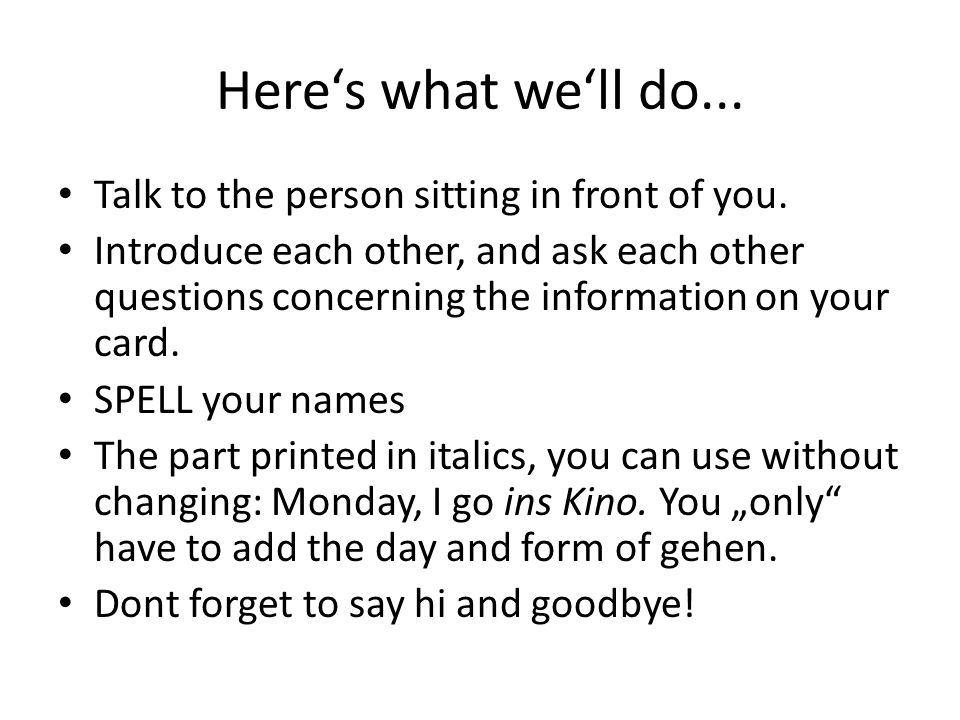 Here's what we'll do... Talk to the person sitting in front of you.