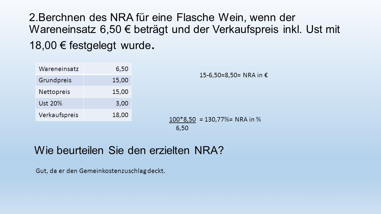 2.Berchnen des NRA für eine Flasche Wein, wenn der Wareneinsatz 6,50 € beträgt und der Verkaufspreis inkl. Ust mit 18,00 € festgelegt wurde. Wareneins