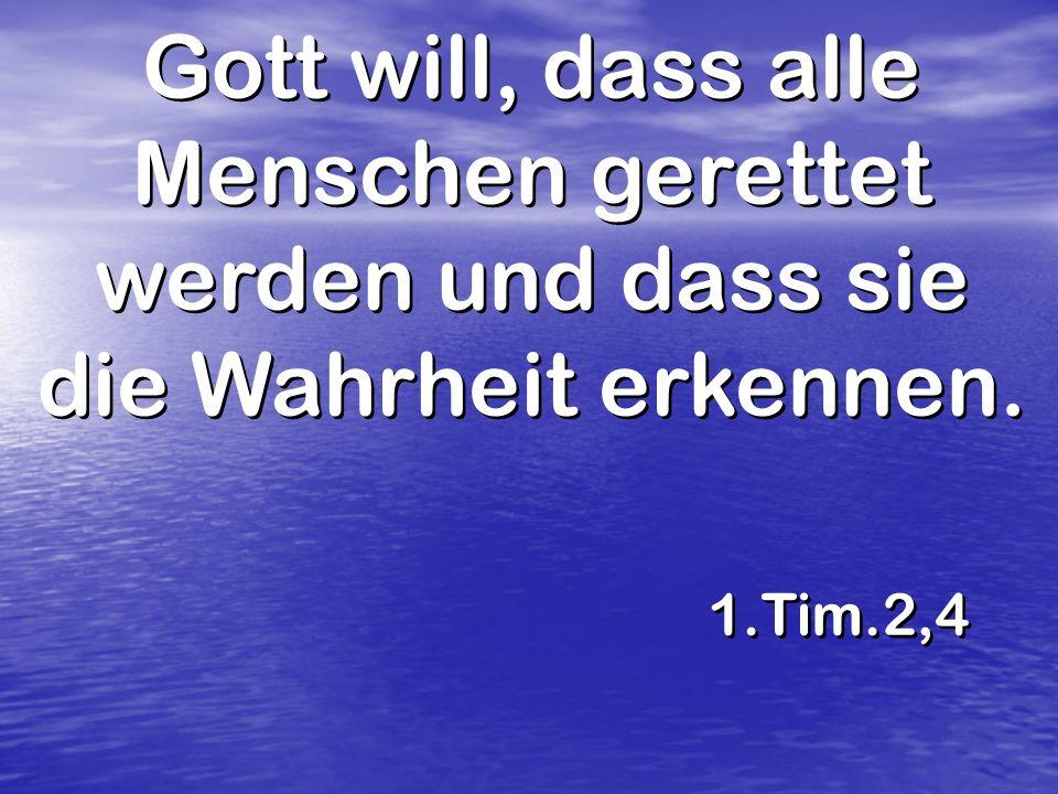 Gott will, dass alle Menschen gerettet werden und dass sie die Wahrheit erkennen. 1.Tim.2,4