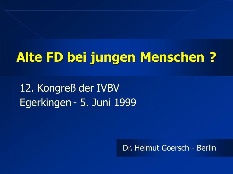 Alte FD bei jungen Menschen ? 12. Kongreß der IVBV Egerkingen - 5. Juni 1999 Dr. Helmut Goersch - Berlin