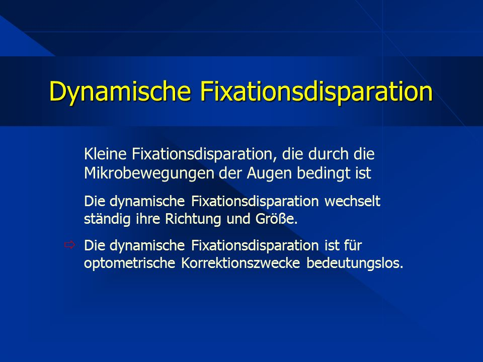 Kleine Fixationsdisparation, die durch die Mikrobewegungen der Augen bedingt ist Die dynamische Fixationsdisparation wechselt ständig ihre Richtung un